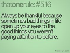 Always be thankful because sometimes bad things in life open up your eyes to the good things you weren't paying attention to before.