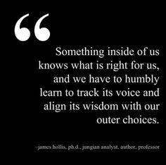 """""""Something inside of us knows what is right for us, and we have to humbly learn to track its voice and align its wisdom with our outer choices."""" - James Hollis, Ph.D., Jungian Analyst, Author, Professor"""