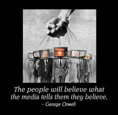"""""""The people will believe what the media tells them they believe."""" ~ George Orwell"""