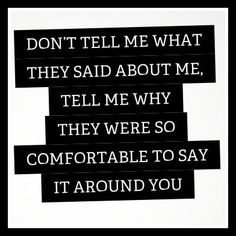 Don't tell me what they said about me, tell me why they were so comfortable to say it around you.