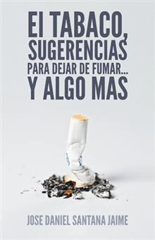 """""""El tabaco, sugerencias para dejar de fumar... y algo más"""", José Daniel Santana Jaime.  Una obra orientativa con los pasos a seguir para el abandono del hábito de fumar."""