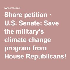 Share petition · U.S. Senate: Save the military's climate change program from House Republicans! · Change.org