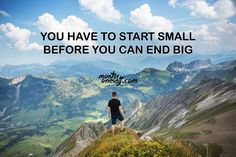 You have to start small before you can end big.