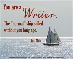"""You are a writer.  The """"normal"""" ship sailed without you long ago."""