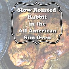 Slow Roasted Rabbit in the All American Sun Oven.  Solar cooking & backyard farming at it's best.  by ImperfectlyHappy