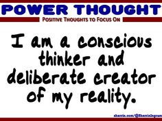Power Thought: I am a conscious thinker and deliberate creator of my reality.