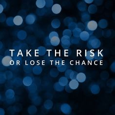 Take the risk or lose the chance!
