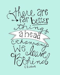 C S Lewis quote There are far better things ahead than many we leave behind,