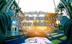 Things that remind you of your childhood.