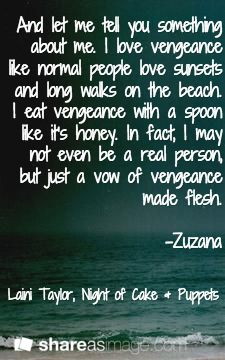 And let me tell you something about me. I love vengeance like normal people love sunsets and long walks on the beach. I eat vengeance with a spoon like it's honey. In fact, I may not even be a real person, but just a vow of vengeance made flesh.  -Zuzana / Laini Taylor, Night of Cake & Puppets