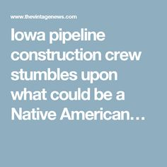 Iowa pipeline construction crew stumbles upon what could be a Native American…