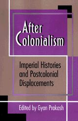 After Colonialism: Imperial Histories and Postcolonial Displacements edited by Gyan Prakash