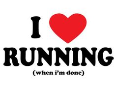 I LOVE Running! (when I'm done)