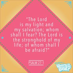 """Psalm 27:1 - Verse of the Day 7/3/14 - Whats in the Bible """"The Lord is my light and my salvation; whom shall I fear? The Lord is the stronghold of my life; of whom shall I be afraid?"""""""