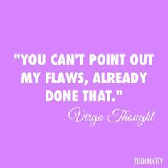 """""""You can't point out my flaws, already done that"""" - Virgo thought"""