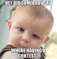 Hey did somebody say  where having a contest? meme - Skeptical Baby