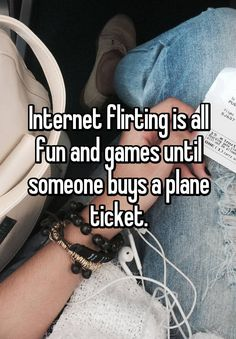 """""""Internet flirting is all fun and games until someone buys a plane ticket."""""""