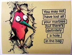 You may not have lost all your marbles but there's definitely a hole in the bag.                           (Posted to my page 9/12/16.)