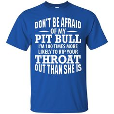 Dog Pitbull T-shirts Don't Be Afraid I'm 100 Times More Like To Rip Your Throat Out Than She Is Shirts Hoodies Sweatshirts