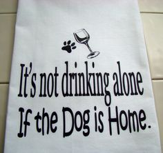 Funny Dog, Drinking alone Tea towel - It's not drinking alone if the dog is home verse kitchen towel - FunnyFlour sack dish towel super cute