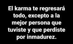 Por inmaduro pierdes todo lo bueno #Karma Karma, Frases, Imagenes De Amor, Lyrics