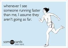 Funny Sports Ecard: whenever I see someone running faster than me, I assume they aren't going as far.