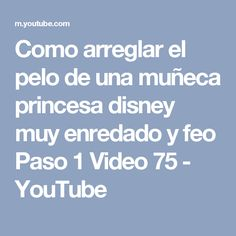 Como arreglar el pelo de una muñeca princesa disney muy enredado y feo Paso 1 Video 75 - YouTube