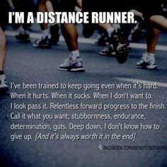 I'm a distance runner. I've been trained to keep going even when it's hard. When it hurts. When it sucks. When I don't want to. I look pass it. Relentless forward progress to the finish. Call it what you want; stubbornness, endurance, determination, guts. Deep down, I don't know how to give up. And it's always worth it in the end.