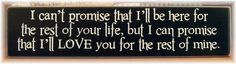 I can't promise I will be here for the rest of your life but I can promise I will love you for the rest of mine primitive wood sign. $21.00, via Etsy.