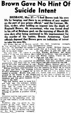 """Townsville Daily Bulletin. Wednesday 28 May 1947, page 1. Brown Gave No Hint Of Suicide Intent BRISBANE, May 27.— """"I find Brown took his own life by hanging, and there is no evidence of any neglect on the part of any prison official."""" said the Coroner, Mr. Eite, to-day, after holding an inquest into the death of Reginald Brown, 49, accountant, who was found dead in his cell at Brisbane gaol, on the morning of March 20, nine days after being sentenced to life imprisonment for murder."""