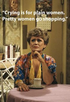 Crying is for plain women - go shopping!