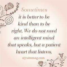 """Sometimes it is better to be kind than to be right. We do not need an intelligent mind that speaks, but a patient heart that listens"""