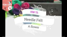 2018 - How to Make a Needle Felt Flower - The Craft Cabin