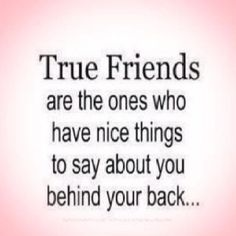 True friends speak kind words about you behind your back.