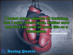 I hated every minute of training, but I said, 'Don't quit. Suffer now and live the rest of your life as a champion. Boxing Quotes 2
