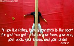 If you like falling, then gymnastics is the sport for you! You get to fall on your face, your ass, your back, your knees, and your pride! -Stick It