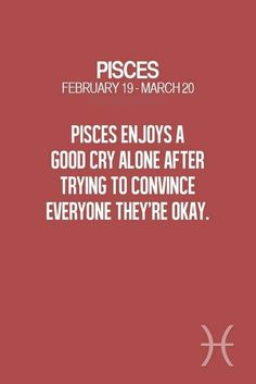 Pisces adore having privacy to think and live in their little world, yet they do enjoy crying all by themselves...maybe they are good at hiding feelings.