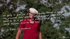 """11. """"I'm going to give you a little advice. There's a force in the universe that makes things happen. And all you have to do is get in touch with it, stop thinking, let things happen, and be the ball."""" – Ty Webb, Caddyshack"""