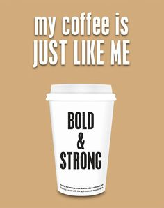 My coffee is just like me...Bold & Strong!