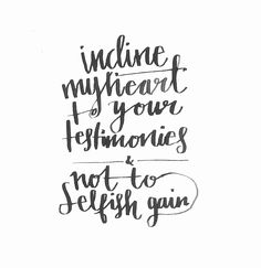 Incline my heart to your testimonies,and not toselfish  Psalm 119:36