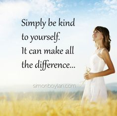Simply be kind to yourself. It can make all the difference...