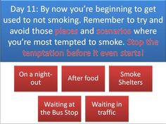 Day 11 - By now you're beginning to get used to not smoking. Remember to  try and avoid those places and scenarios where you're most tempted to smoke.