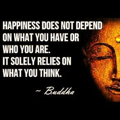 Happiness does not deoend on what you have or who you are. It solely relies on what you think - Buddha