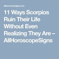 11 Ways Scorpios Ruin Their Life Without Even Realizing They Are – AllHoroscopeSigns