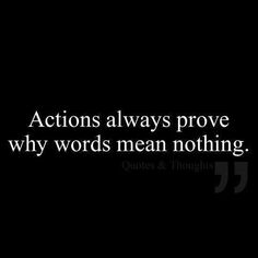 Actions always prove why words mean nothing. Prove what you say because words becoming meaningless when people don't even try to talk to you, see you, or bother responding back. Quotable Quotes, True Quotes, Great Quotes, Quotes To Live By, Motivational Quotes, Funny Quotes, Inspirational Quotes, Amazing Quotes, Prove It Quotes