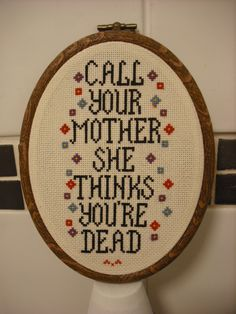 Call Your Mother She Thinks You're Dead Needlepoint    Which would be the logical conclusion in our family.