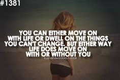 you can either move on in life or dwell on things you can't change | Tumblr