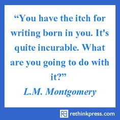 You have the itch for writing born into you. It's quite incurable. What are you going to do with it?