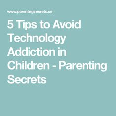5 Tips to Avoid Technology Addiction in Children - Parenting Secrets