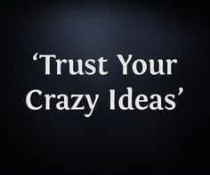 Trust your crazy ideas Art Quotes, Inspirational Quotes, Amazing Quotes, Trust Yourself, Happy New, You Changed, Bliss, Encouragement, About Me Blog